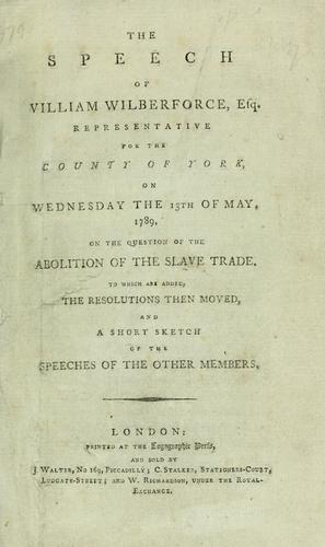 Download The speech of William Wilberforce, esq., representative for the county of York, on Wednesday the 13th of May, 1789, on the question of the abolition of the slave trade.