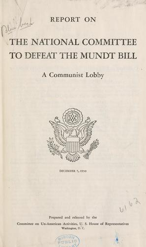 Report on the National Committee to Defeat the Mundt Bill by United States. Congress. House. Committee on Un-American Activities.