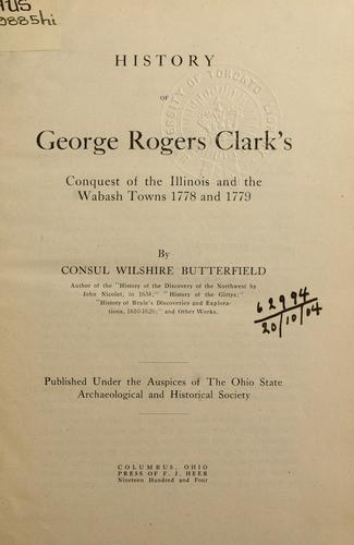 History of George Rogers Clark's conquest of the Illinois and the Wabash towns, 1778 and 1779.