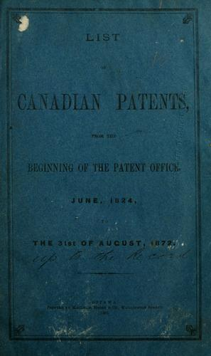 List of Canadian patents from the beginning of the Patent Office, June, 1824, to the 31st of August, 1872.
