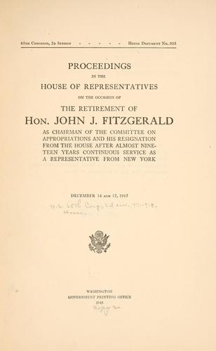 Proceedings in the House of representatives on the occasion of the retirement of Hon. John Fitzgerald as chairman of the Committee on appropriations and his resignation from the House after almost nineteen years continuous service as a representative from New York. by United States. 65th Congress, 2d session, 1917-1918. House