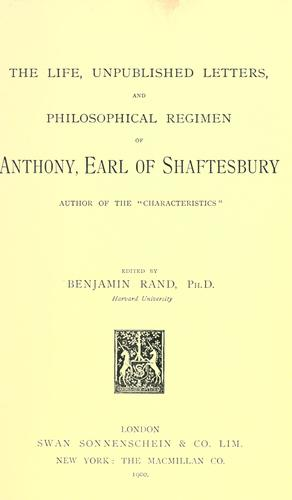 The life, unpublished letters, and Philosophical regimen of Anthony, earl of Shaftesbury.