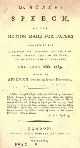 Download Mr. Burke's speech on the motion made for papers relative to the directions for charging the Nabob of Arcot's private debts to Europeans, on the revenues of the Carnatic, February 28th, 1785.