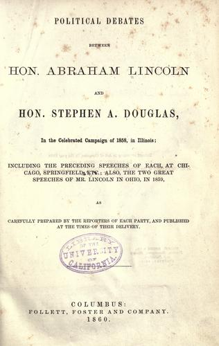 Political debates between Hon. Abraham Lincoln and Hon. Stephen A. Douglas, in the celebrated campaign of 1858 in Illinois by Abraham Lincoln