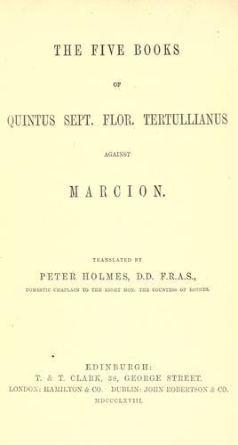 The  five books of Quintus Sept. Flor. Tertullianus against Marcion