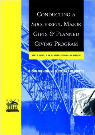 Conducting a Successful Major Gifts and Planned Giving Program: A Comprehensive Guide and Resource, Dove, Kent E.; Spears, Alan M.; Herbert, Thomas W.