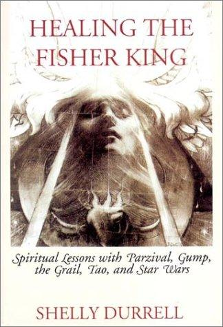 Healing the Fisher King: Spiritual Lessons with Parzival, Gump, the Grail, Tao, and Star Wars, Durrell, Shelly
