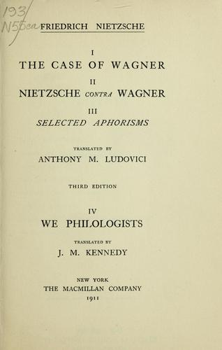 I. The case of Wagner ; II. Nietzsche contra Wagner ; III. Selected aphorisms by Friedrich Nietzsche