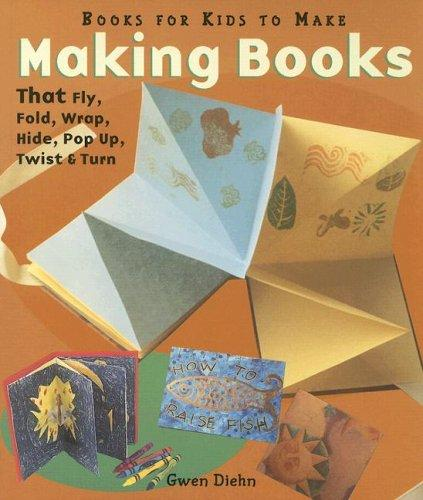 Download Making Books That Fly, Fold, Wrap, Hide, Pop Up, Twist & Turn