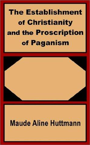 The Establishment of Christianity and the Proscription of Paganism