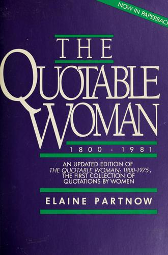The Quotable woman, 1800-1981 by compiled and edited by Elaine Partnow.