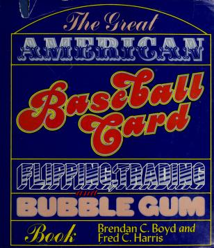The great American baseball card flipping, trading, and bubble gum book by Brendan C. Boyd