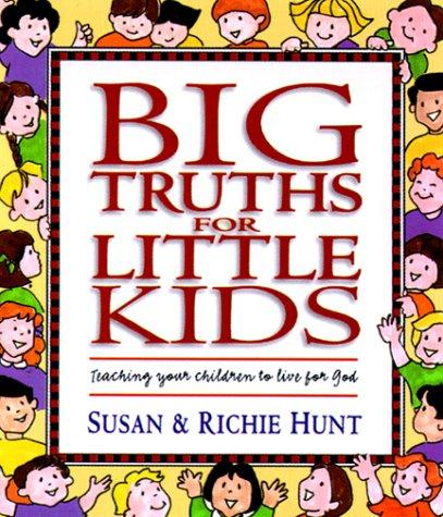 Big Truths for Little Kids: Teaching Your Children to Live for God by Hunt, Susan
