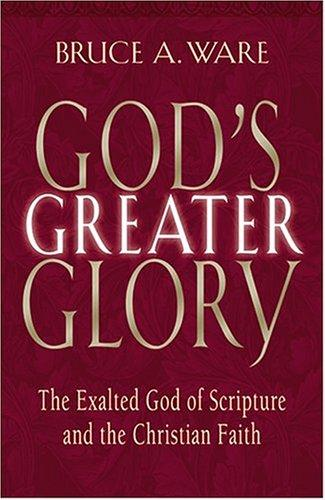 God's Greater Glory:The Exalted God of Scripture and the Christian Faith by Ware, Bruce A.