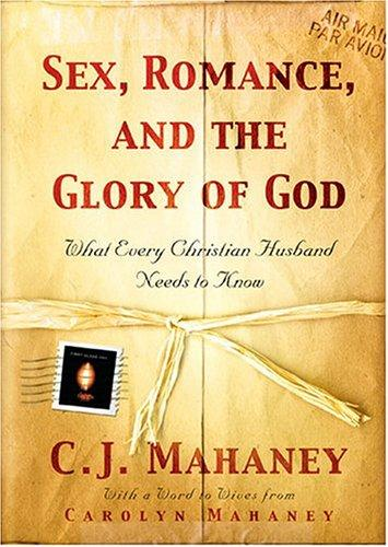 Sex, Romance, and the Glory of God:What Every Christian Husband Needs to Know by Mahaney, C. J.