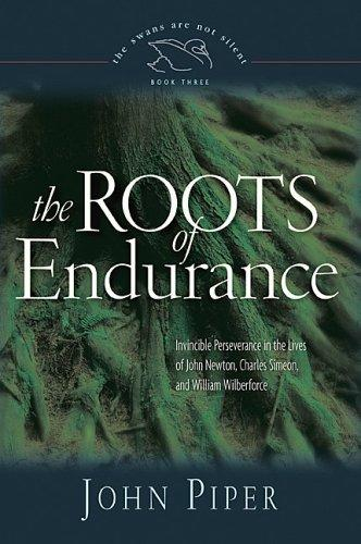 Roots of Endurance: Invincible Perseverance in the Lives of John Newton, Charles