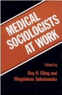 Medical sociologists at work by edited by Ray H. Elling and Magdalena Sokolowska.