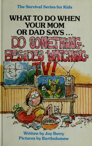 "What to do when your mom or dad says-- ""Do something besides watching TV!"" by Joy Wilt Berry"