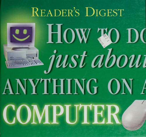 Reader's Digest How to Do Just About Anything on a Computer by Reader's Digest