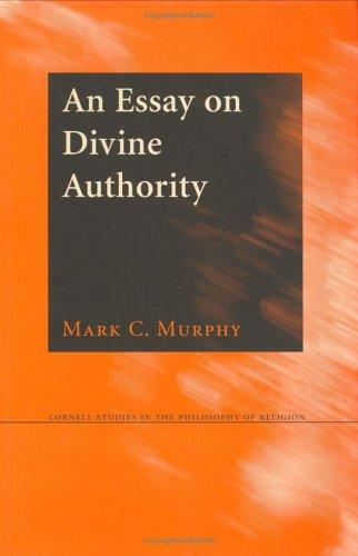 An Essay on Divine Authority (Cornell Studies in the Philosophy of Religion) by Mark C. Murphy