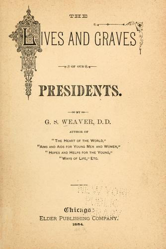 The lives and graves of our presidents by George Sumner Weaver, G. S. Weaver
