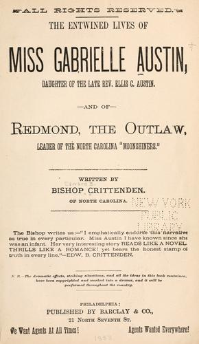 "The entwined lives of Miss Gabrielle Austin, daughter of the late Rev. Ellis C. Austin, and of Redmond, the outlaw, leader of the North Carolina ""moonshiners."" by Edwin B. Crittenden"