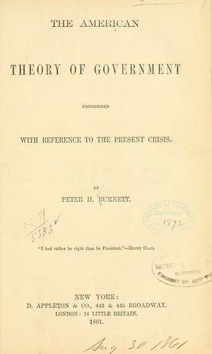 The American theory of government considered with reference to the present cirsis by Peter Hardeman Burnett