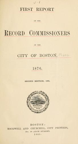 First report of the record commissioners of the city of Boston, 1876 by Boston (Mass.). Record Commissioners.