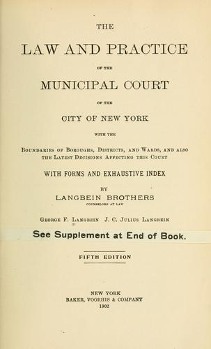 The law and practice of the Municipal court of the city of New York, with the boundaries of boroughs, districts and wards and also the latest decisions affecting this court, with forms and exhaustive index by George F[rederick] Langbein