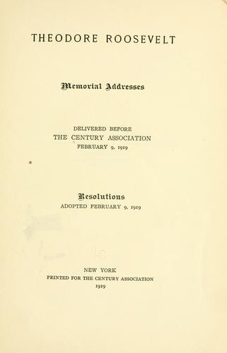 Theodore Roosevelt; memorial addresses delivered before the Century association, February 9, 1919 by Century association, New York