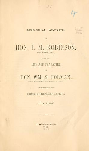 Memorial addresses of Hon. J. M. Robinson, of Indiana, upon the life and character of Hon. Wm. S. Holman, (late a representative from the state of Indiana,) by Robinson, James M.