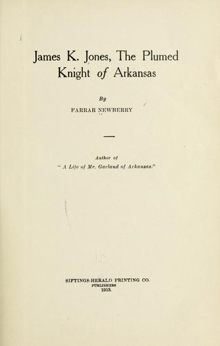 James K. Jones, the plumed knight of Arkansas by Farrar Newberry