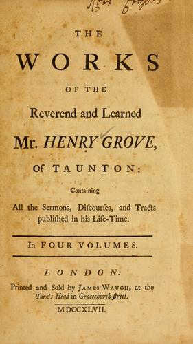 The works of the Reverend and learned Mr. Henry Grove, of Taunton by Henry Grove