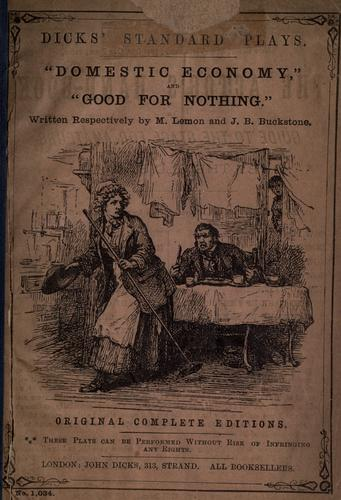 Domestic economy [a farce in one act] and Good for nothing [a comic drama in one act] written respectively by M. Lemon and J.B. Buckstone by Mark Lemon