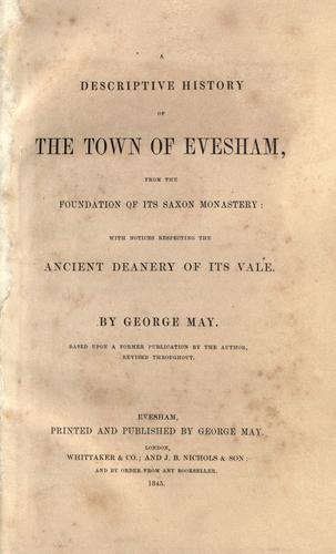 A descriptive history of the town of Evesham, from the foundation of its Saxon monastery, with notices respecting the ancient deanery of its vale by May, George of Evesham, England.