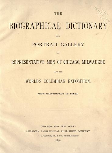 The Biographical dictionary and portrait gallery of representative men of Chicago and the World's Columbian Exposition. by