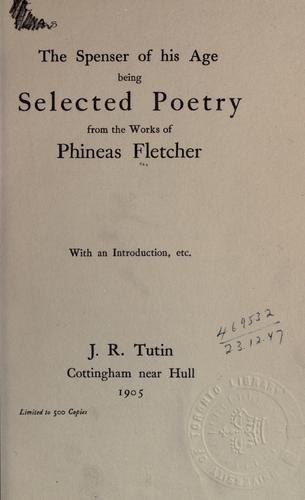 The Spenser of his age, being selected poetry from the works of Phineas Fletcher by Phineas Fletcher