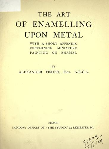 The art of enamelling upon metal by Alexander Fisher, Alexander Fisher