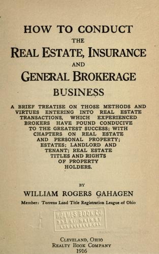 How to conduct the real estate, insurance and general brokerage business by William Rogers Gahagen