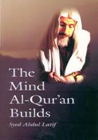 The mind al-Qur'an builds by Syed Abdul Latif