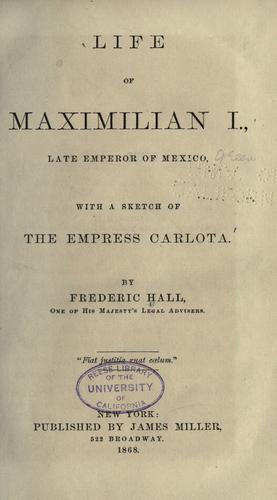Life of Maximilian I, late Emperor of Mexico