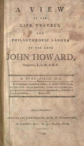 A view of the life, travels, and philanthropic labors of the late John Howard, Esquire L.L.D. F.R.S.