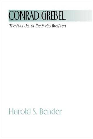 Conrad Grebel - The Founder of the Swiss Brethren by Harold S. Bender
