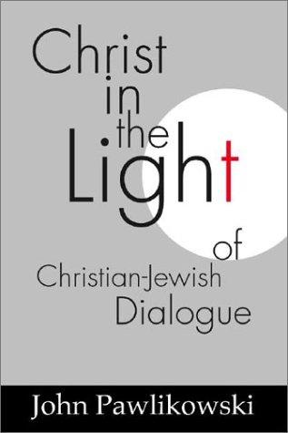 Christ in the Light of the Christian-Jewish Dialogue (Studies in Judaism and Christianity) by John Pawlikowski