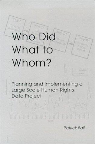Who Did What to Whom? Planning and Implementing a Large Scale Human Rights Project by Patrick Ball