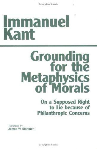 Grounding for the metaphysics of morals ; with, On a supposed right to lie because of philanthropic concerns by Immanuel Kant