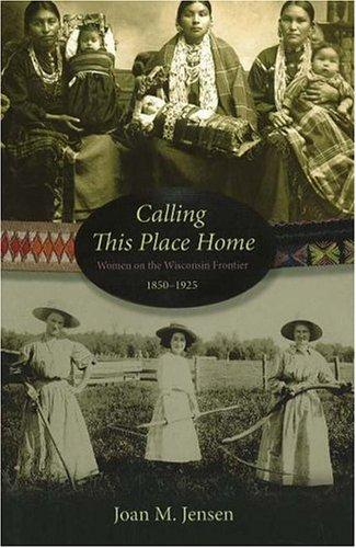 Image 0 of Calling This Place Home: Women on the Wisconsin Frontier, 1850-1925