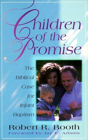 Children of the Promise: The Biblical Case for Infant Baptism by Booth, Robert R.