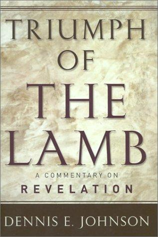 Triumph of the Lamb:A Commentary on Revelation by Johnson, Dennis E.