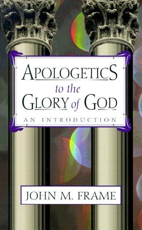 Apologetics to the Glory of God: An Introduction by Frame, John M.